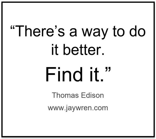 """""""There's a way to do it better. Find it."""" Thomas Edison"""