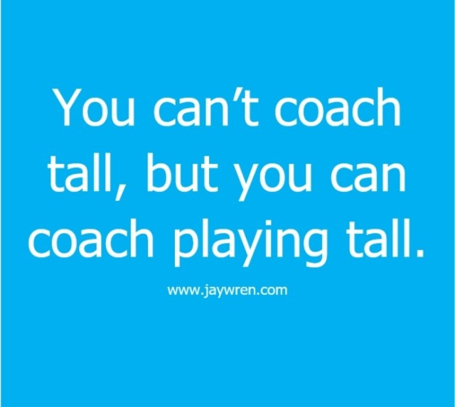 You can't coach tall, but you can coach playing tall