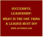 Successful Leaders: What is the one thing a leader must do?