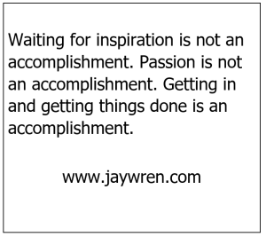 Waiting for inspiration is not an accomplishment. Passion is not an accomplishment. Getting in and getting things done is an accomplishment.