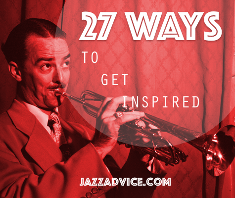 27 ways to get inspired to play music again | jazzadvice.com