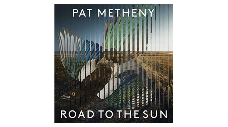Pat Metheny Road To The Sun Modern Recordings 2021 Jazzespresso