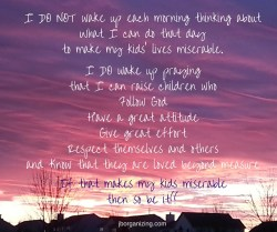 I DO NOT wake up each morning thinking What can I do today to make my kids' lives miserable.