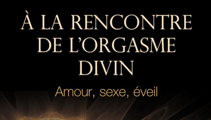 A LA RENCONTRE DE L'ORGASME DIVIN – AMOUR SEXE ET EVEIL