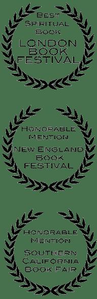 Best Spiritual Book London Book Festival; Honorable Mention New England Book Festival; Honorable Mention Southern California Book Fair