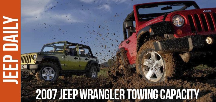 2007 Jeep Wrangler Towing Capacity Jeep Daily Jeep News And Videos