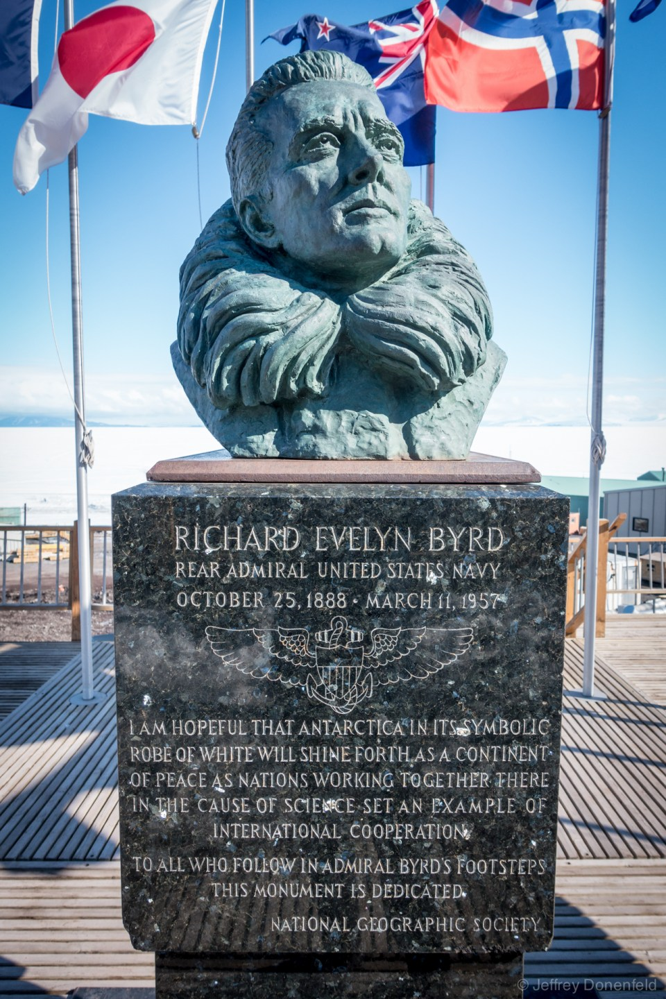 "The bust of Richard Evelyn Byrd, Rear Admiral, United States Navy, displayed centrally on the back deck of the chalet. The inscription reads: ""I am hopeful that antarctica in its cymbolic robe of white will shine forth as a continent of peas as nations working together there in the cause of science set an example of international cooperation. To all who follow in admiral byrd's footsteps this monument is dedicated. - National Geographic Society"""