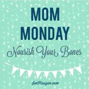 Monday Mom:  Nourish Your Bones