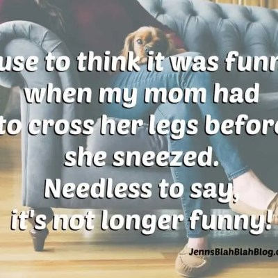 It's Not Funny Mom Has To Cross Her Legs Before Sneezing