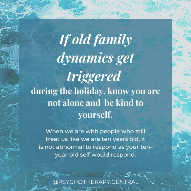 If old family dynamics get triggered during the holiday, know you are not alone and be kind to yourself
