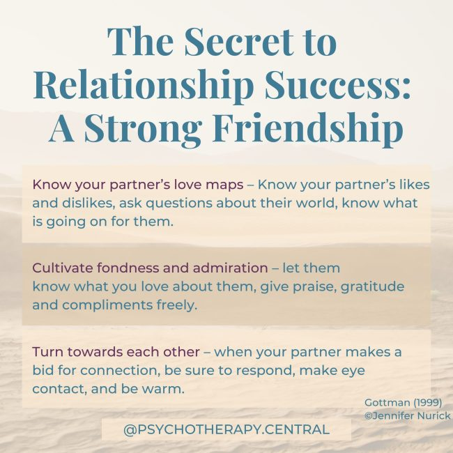 The secret to relationship success A strong friendship. Know your partner's love maps – Know your partner's likes and dislikes, ask questions about their world, know what is going on for them Cultivate fondness and admiration – let them know what you love about them, give compliments freely and give praise and gratitude. Turn towards each other – when your partner makes a bid for connection, be sure to respond, make eye contact, be warm.