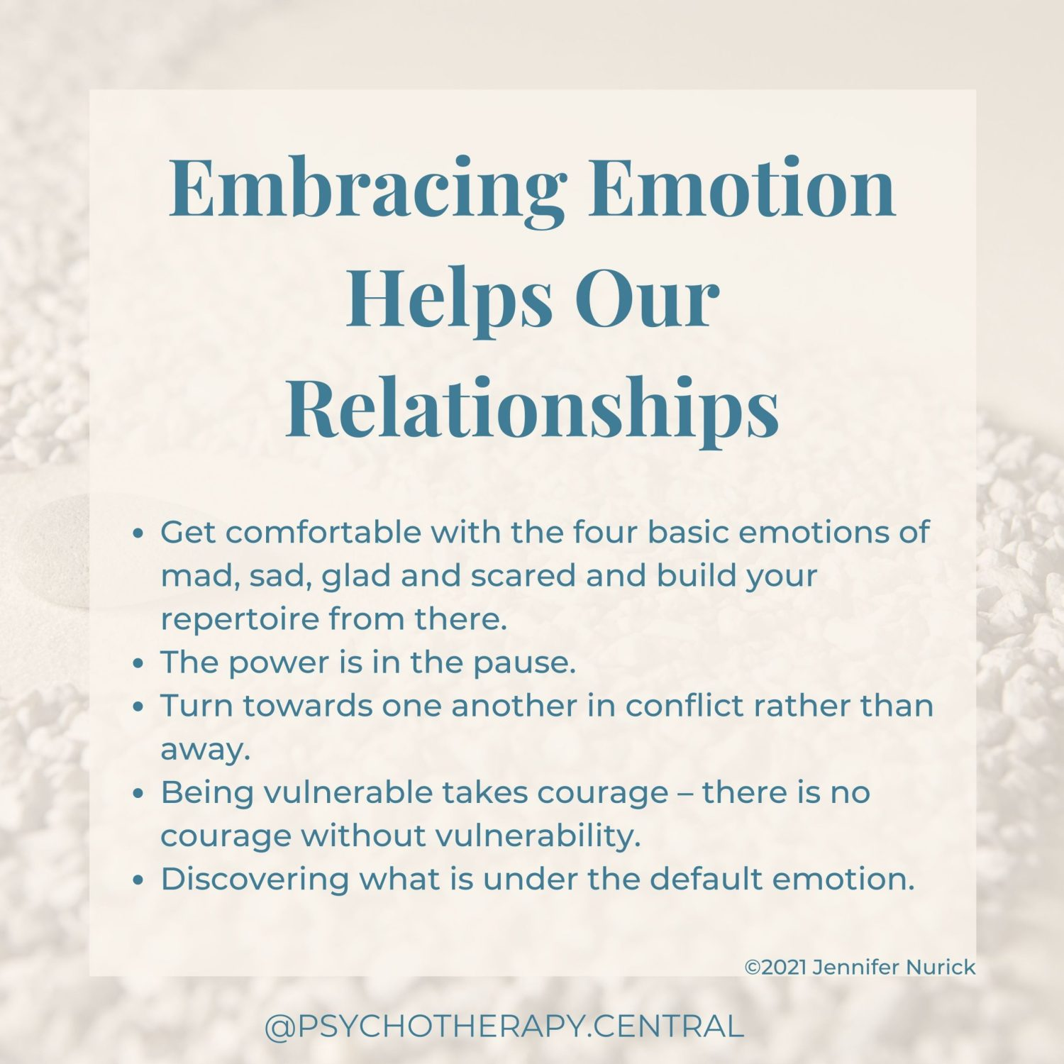 Embracing Emotion Helps Our Relationships Get comfortable with the four basic emotions of mad, sad, glad and scared and build your repertoire from there. The power is in the pause Turn towards one another in conflict rather than away Being vulnerable takes courage – courageous people are vulnerable Discovering what is under the default emotions