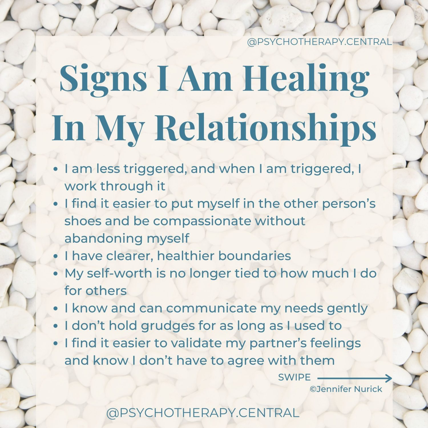 Signs I Am Healing In My Relationships I am less triggered, and when I am triggered, I work through it I find it easier to put myself in the other person's shoes and be compassionate without abandoning myself I have clearer, healthier boundaries My self-worth is no longer tied to how much I do for others I know and can communicate my needs gently I don't hold grudges for as long as I used to I find it easier to validate my partner's feelings and know I don't have to agree with them I find it easier to trust and feel safe in relationships My relationships are interdependent, not co-dependent I can self-soothe I find myself playing fewer games in my relationships I know I am loveable even if this is not being shown to me by others I experience more frequent, successful repairs