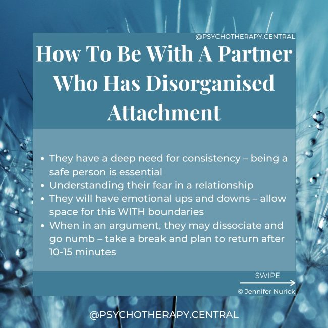 They have a deep need for consistency – being a safe person is essential Understanding their fear in a relationship They will have emotional ups and downs – allow space for this WITH boundaries When in an argument, they may dissociate and go numb – take a break and plan to return after 10-15 minutes Or they may become aggressive - maintain healthy boundaries – be open about what you expect and why Work together to create stability for you both – you may need support with this, and that's okay Watch out for depression and anxiety in your partner and seek help if necessary
