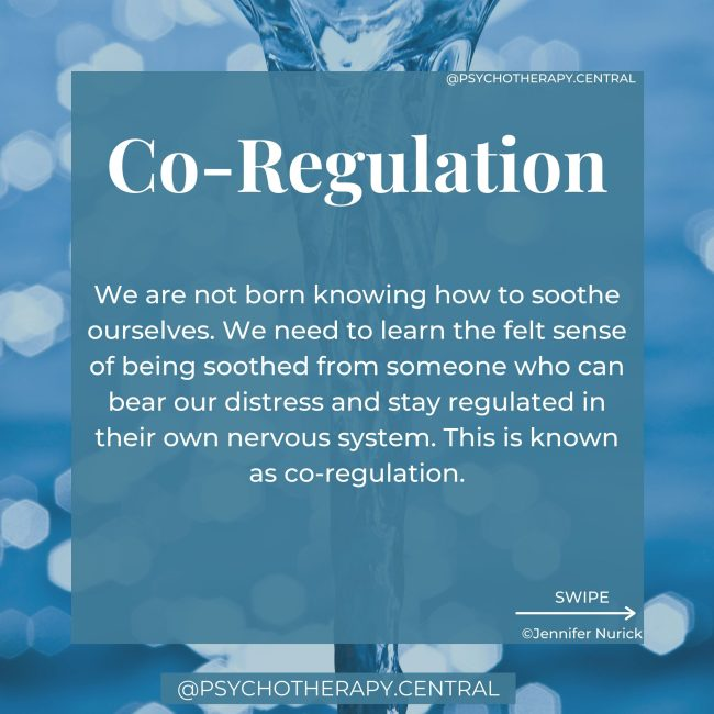 Co-Regulation We are not born knowing how to soothe ourselves. We need to learn the felt sense of being soothed from someone who can bear our distress and stay regulated in their own nervous system. This is known as co-regulation. When we experience co-regulation, we learn what it feels like to be calm during stress. We learn what it feels like to be soothed. As we grow older, we internalise that soothing voice and state of the regulated nervous system and are able to self-soothe alone in times of stress. When you don't experience this co-regulation from your caregivers, you might find it challenging to stay regulated as an adult. You might find yourself lacking a felt sense of safety. You can learn co-regulation as an adult from a therapist, loving friend or partner.