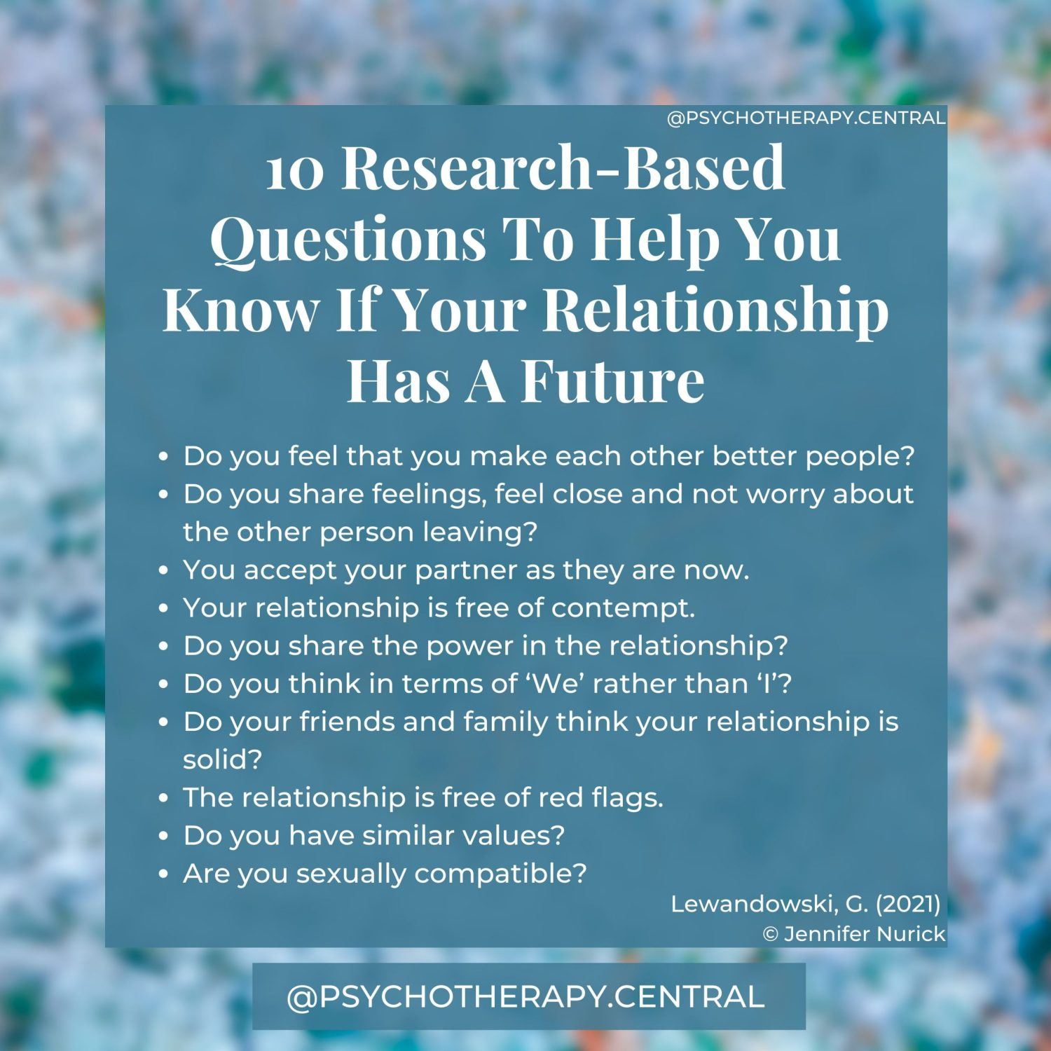10 Research-Based Questions To Help You Know If Your Relationship Has A Future. Do you feel that you make each other better people? Do you share feelings, feel close and not worry about the other person leaving? You accept your partner as they are now. Your relationship is free of contempt. Do you share the power in the relationship? Do you think in terms of 'We' rather than 'I'? Do your friends and family think your relationship is solid? The relationship is free of red flags. Do you have similar values? Are you sexually compatible?