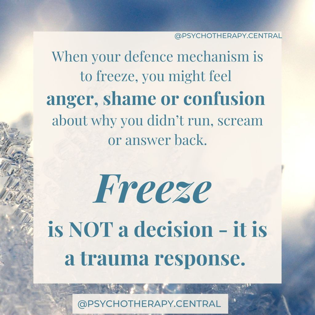 When your defence mechanism is to freeze, you might feel anger, shame or confusion about why you didn't run, scream or answer back.  Freeze is NOT a decision - it is a trauma response.