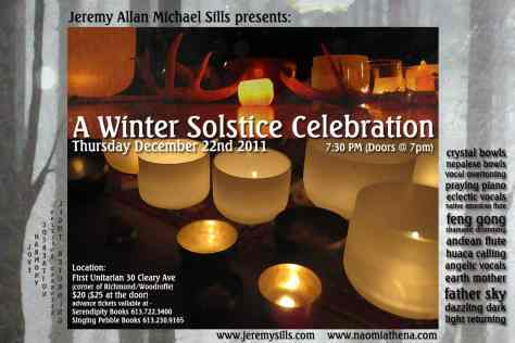 Thursday     Time     7:30pm until 10:00pm  Description 	 Jeremy Allan Michael Sills presents:  A Winter Solstice Celebration Thursday December 22nd 2011 7:30 PM (Doors open @ 7pm)  with special guest Naomi Athena  Location: First UnitarianChurch, 30 Cleary Ave, Ottawa (corner of Richmond/Woodroffe)  Advance tickets available at: Serendipity Books 613.722.3400 http://www.serendipitybooks-gifts.ca/ Singing Pebble Books 613.230.9165 http://www.singingpebblebooks.ca/  Price: $20 ($25 at the door)  Experience: crystal bowls nepalese bowls vocal overtoning praying piano eclectic vocals native american flute feng gong shamanic drumming andean flute huaca calling angelic vocals earth mother father sky dazzling dark light returning  www.jeremysills.com www.naomiathena.com