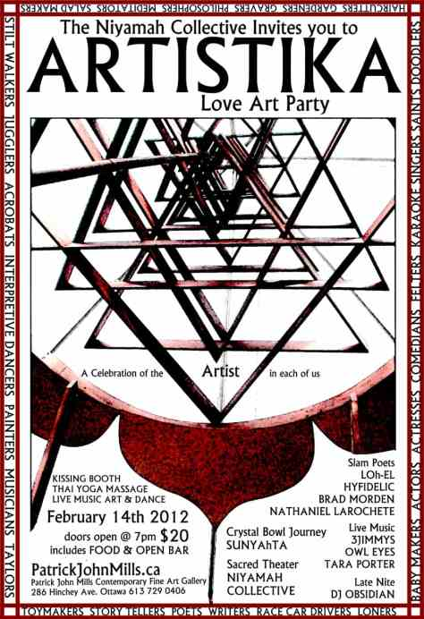 When     Tuesday, February 14, 2012     Time     7:00pm until 1:00am  Description 	 Artistika: LOVE ART Party February 14th. Tuesday. 7 pm - 1 am. Tickets $20 (at the door). Open bar  http://patrickjohnmills.ca/ILOVEYOU.htm (online preview) ... If you have seen one of the thousand posters that say I LOVE YOU. This is it! Its going to be AMAZING  Come and enjoy a Radical beautiful Valentines day at the Love Art Party. Avoid the consumer commercialism and high pressure culture of Valentines day and come to a crazy love art party instead....  A celebration of the Artist in everyone.  Music, live painters, Fire spinners, Kissing booths, Hip hop, massage lounge, Jazz, Folk, slam poetry, Interpretive Dance, crystal bowls, Drummers, Body Painting, Djs, Art, Painting stations, Food, Beer and a whole Lootta Love  Babysitter on site! pay an extra 15$ and your kids can nap upstairs and be chaperoned. We are making a cozy kids tent campout!  3 Jimmys - Jazz  New language - duo music.  Brad Morden Loh el  The Owl Eyes Project: 10 - 11 pm. website ~ http://www.wix.com/theowleyesproject/the-owl-eyes  facebook fan page ~ https://www.facebook.com/pages/The-Owl-Eyes-Project/131059296946374  Jeremy Sills and Naomi Athena - Crystal Bowls   Niyamah Collective - Contemporary Experimental Dance/Theater  8th Generation Dance  Tara Porter  DJ OBSEDIAN  Devin Johnstone-Thai Yoga massage  Fire spinning group Ottawa  Live Painters: Narmeen Hashim