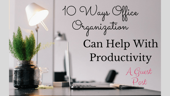 10 Ways Office Organization Can Help With Productivity - A Guest Post
