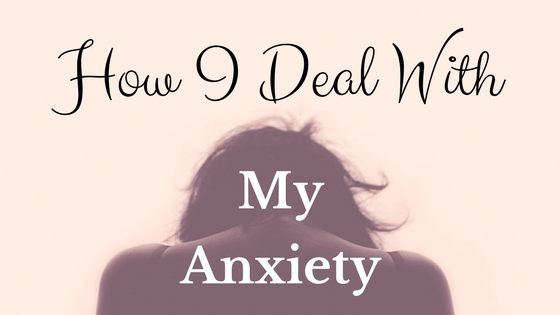 How I Deal With My Anxiety