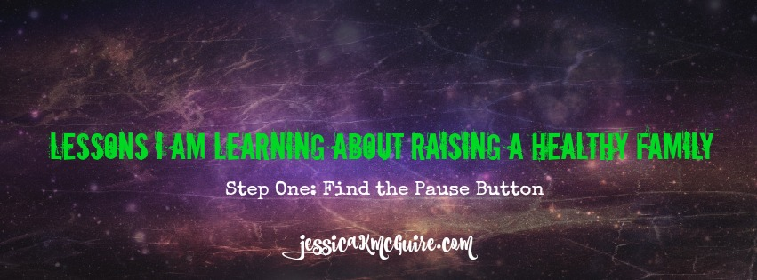 lessons I am learning about raising a healthy family step one pause button