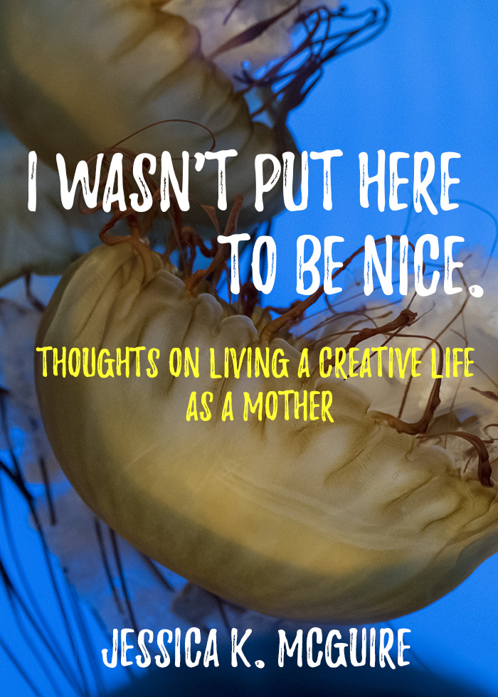 I wasnt put here to be nice living a creative life as a mother jessicakmcguire
