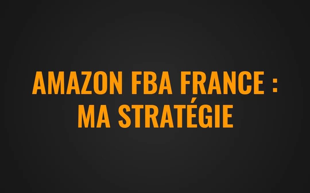 Amazon FBA France : Ma stratégie pour bien débuter