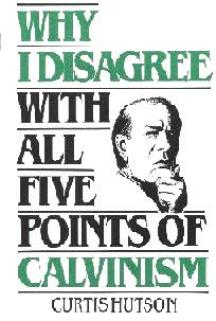 WHY I DISAGREE WITH ALL FIVE POINTS OF CALVINISM BY CURTIS HUTSON