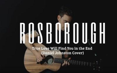 Rosborough – True Love Will Find You In The End (Daniel Johnston Cover)