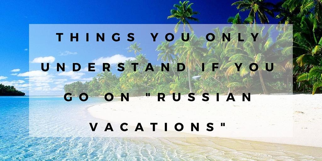 Things You Only Understand if You Go on Russian Vacations