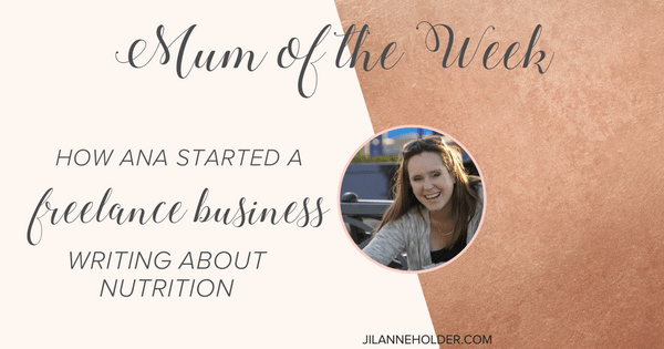 Mum of the Week: How Ana Started a Freelance Business Writing about Nutrition