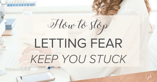 How to stop letting fear keep you stuck