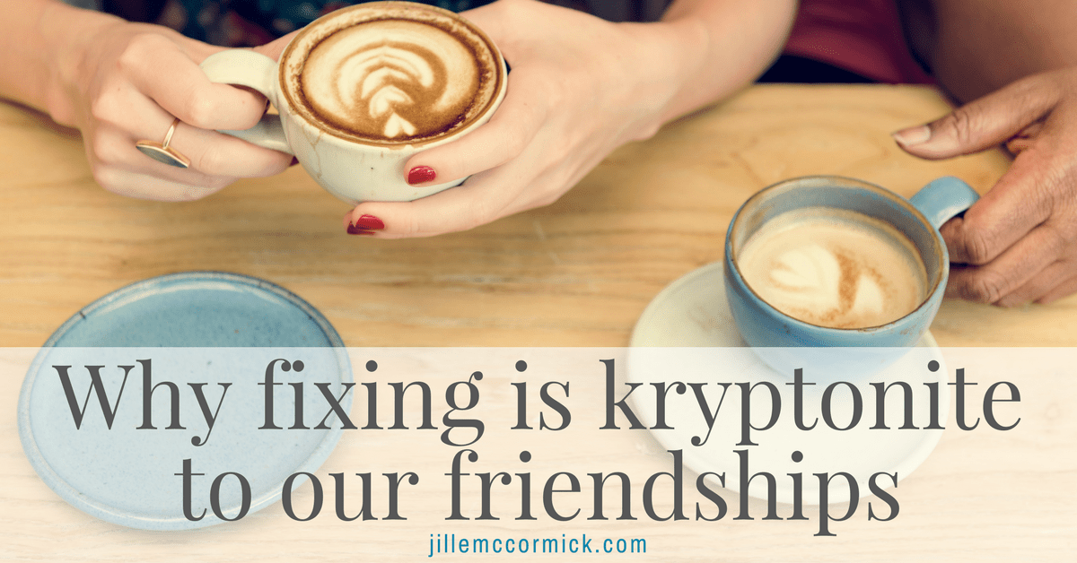 Why fixing is kryptonite to our friendships