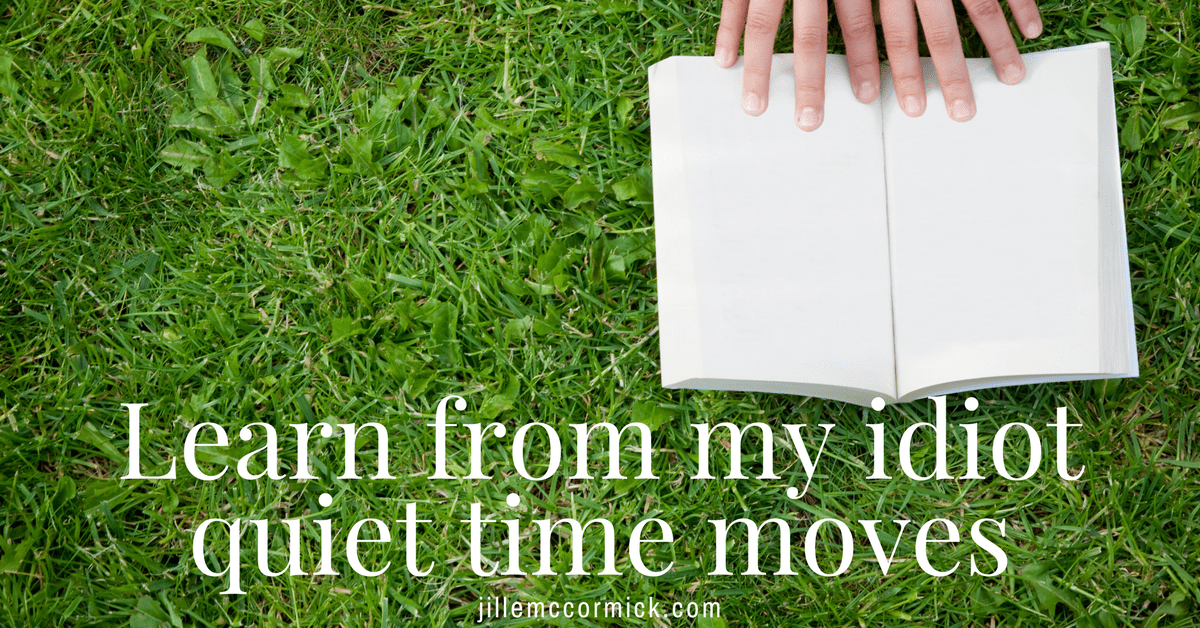 Learn from my idiot quiet time moves