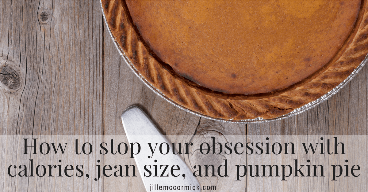 How to stop your obsession with calories, jean size, and pumpkin pie