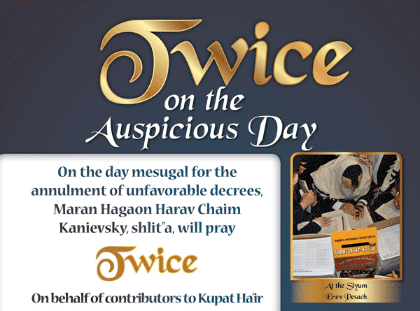 "Twice on the Auspicious Day. On the day mesugal for the annulment of unfavorable decrees, Maran Hagaon Harav Chaim Kanievsky, shlit""a, will pray TRICE on behalf of the contributeors to Kupat Ha'ir."