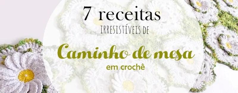 7 caminhos de mesa de crochê irresistíveis com receita passo a passo
