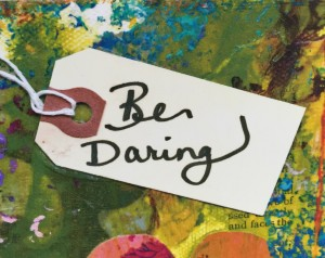 """a portion of a colorful collage that says """"Be Daring"""" which is another mantra for the participants of the VIP Retreat Day as they take a close look at their lives in a pampering setting and determine what is most authentic and fulfilling and then create a game plan to put it into action!"""