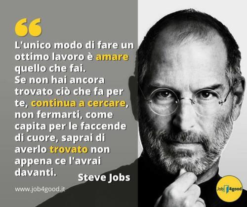 L'unico modo di fare un ottimo lavoro è amare quello che fai. Se non hai ancora trovato ciò che fa per te, continua a cercare, non fermarti, come capita per le faccende di cuore, saprai di averlo trovato non appena ce l'avrai davanti. ~ Steve Jobs