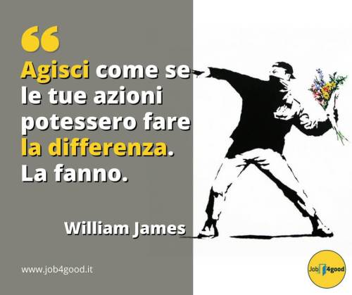 Agisci come se le tue azioni potessero fare la differenza. La fanno. ~ William James