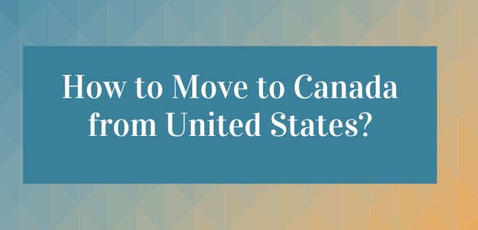 How to Move to Canada from the United States- Useful Guide
