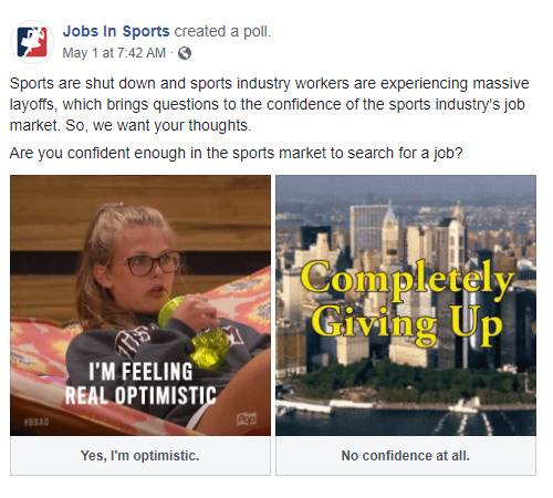 Facebook Post: Sports are shut down and sports industry workers are experiencing massive layoffs, which brings questions to the confidence of the sports industry's job market. So, we want your thoughts. Are you confident enough in the sports market to search for a job?