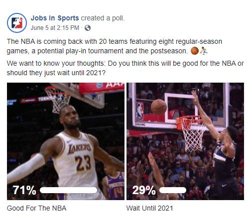 Facebook Post: The NBA is coming back with 20 teams featuring eight regular-season games, a potential play-in tournament and the postseason Basketball emoji man bouncing ball emoji. We want to know your thoughts: Do you think this will be good for the NBA or should they just wait until 2021? Poll Results: 79% for Good For The NBA,  21% for Wait Until 2021