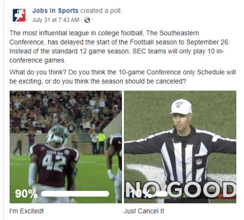 Facebook Post: The most influential league in college football, The Southeastern Conference, has delayed the start of the Football season to September 26. Instead of the standard 12 game season, SEC teams will only play 10 in-conference games. What do you think? Do you think the 10-game Conference only Schedule will be exciting, or do you think the season should be canceled?