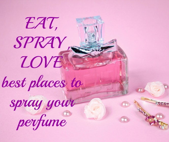 eat, spray,love best places to spray your perfume