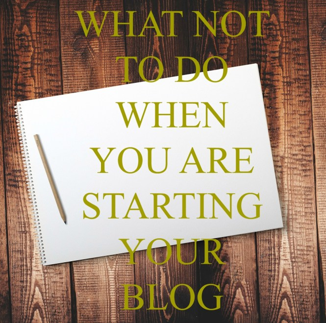 what not to do when you are starting your blog
