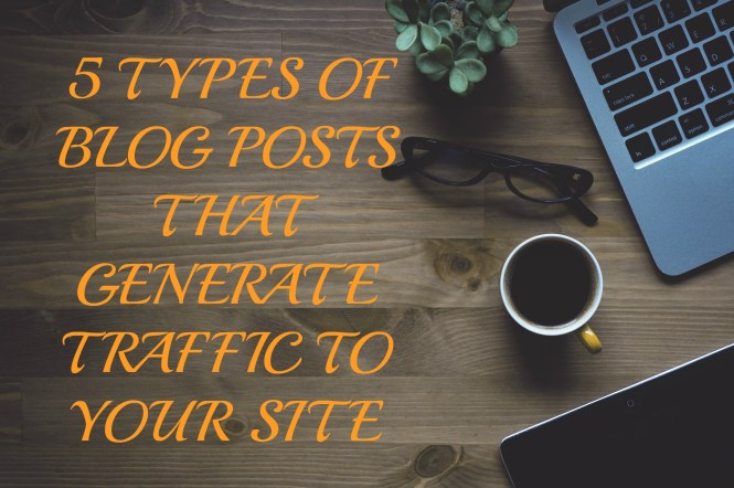 5 TYPES OF BLOG POSTS THAT GENERATE TRAFFIC TO YOUR SITE