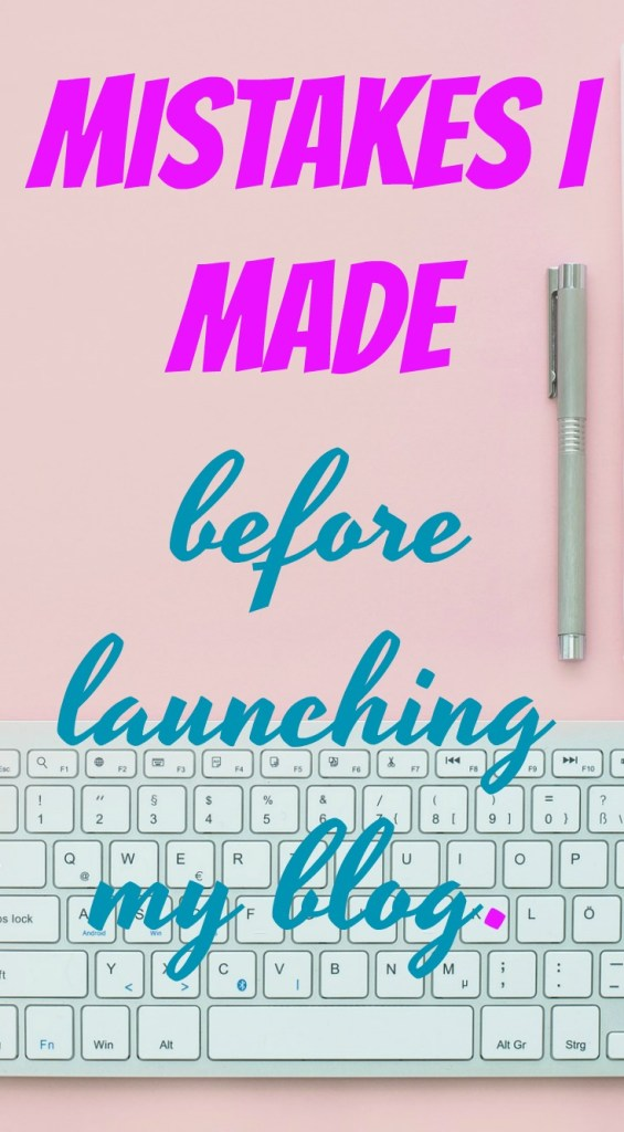 MISTAKES I MADE BEFORE LAUNCHING MY BLOG