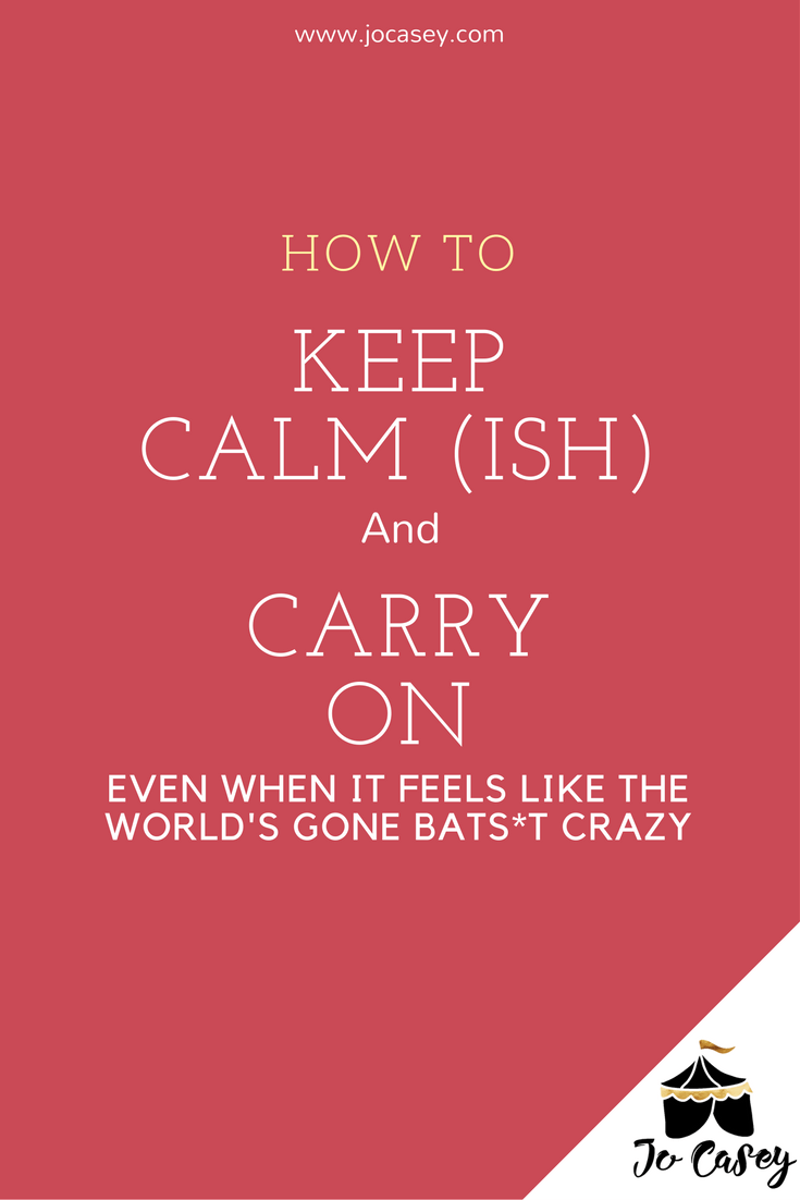 how to keep calmish and carry on (even when it feels like the world's gone batsh*t crazy)